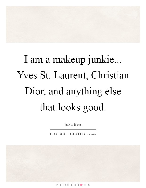 I am a makeup junkie... Yves St. Laurent, Christian Dior, and anything else that looks good Picture Quote #1