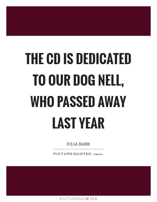 The CD is dedicated to our dog Nell, who passed away last year Picture Quote #1