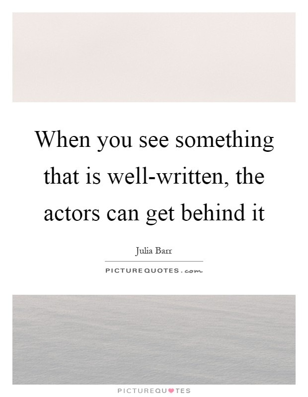 When you see something that is well-written, the actors can get behind it Picture Quote #1