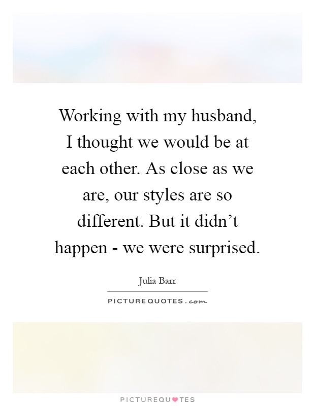 Working with my husband, I thought we would be at each other. As close as we are, our styles are so different. But it didn't happen - we were surprised Picture Quote #1