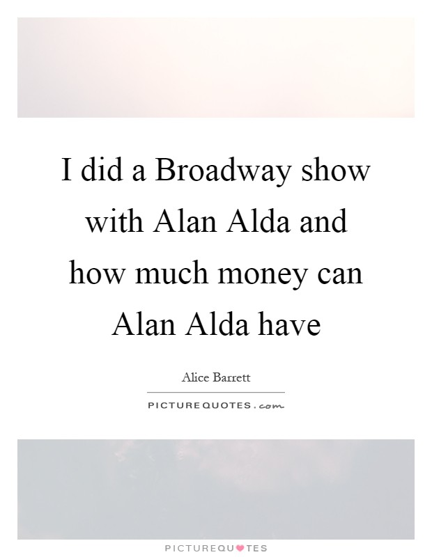 I did a Broadway show with Alan Alda and how much money can Alan Alda have Picture Quote #1