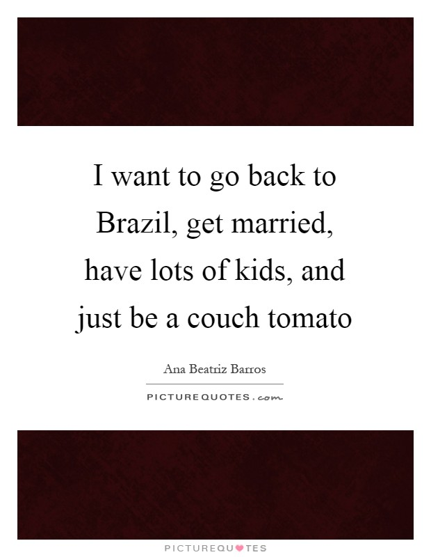 I want to go back to Brazil, get married, have lots of kids, and just be a couch tomato Picture Quote #1