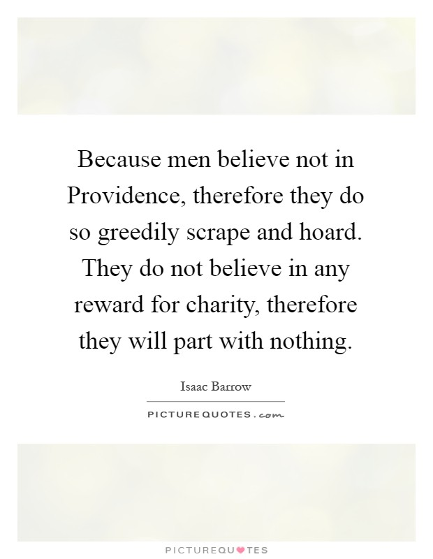 Because men believe not in Providence, therefore they do so greedily scrape and hoard. They do not believe in any reward for charity, therefore they will part with nothing Picture Quote #1