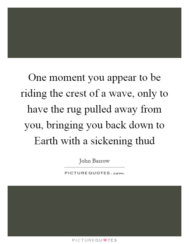 One moment you appear to be riding the crest of a wave, only to have the rug pulled away from you, bringing you back down to Earth with a sickening thud Picture Quote #1
