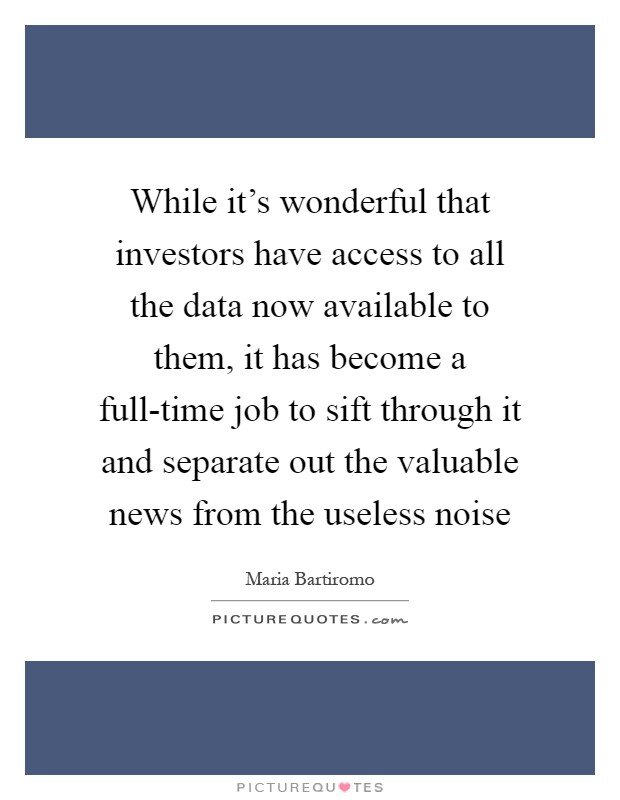 While it's wonderful that investors have access to all the data now available to them, it has become a full-time job to sift through it and separate out the valuable news from the useless noise Picture Quote #1