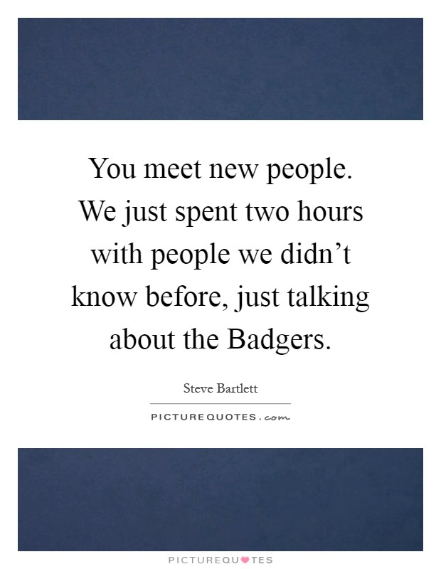 You meet new people. We just spent two hours with people we didn't know before, just talking about the Badgers Picture Quote #1