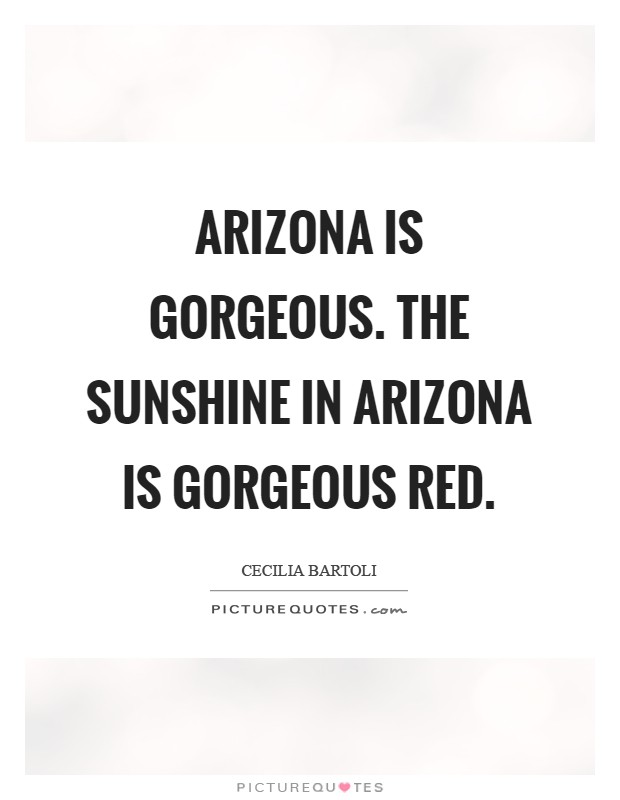 Arizona is gorgeous. The sunshine in Arizona is gorgeous red Picture Quote #1