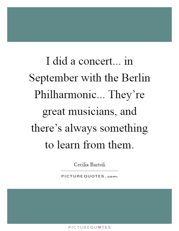 I did a concert... in September with the Berlin Philharmonic... They're great musicians, and there's always something to learn from them Picture Quote #1