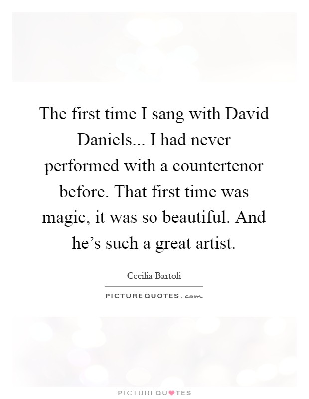 The first time I sang with David Daniels... I had never performed with a countertenor before. That first time was magic, it was so beautiful. And he's such a great artist Picture Quote #1