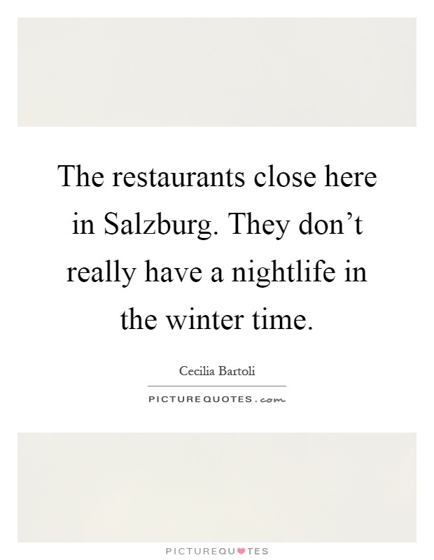 The restaurants close here in Salzburg. They don't really have a nightlife in the winter time Picture Quote #1