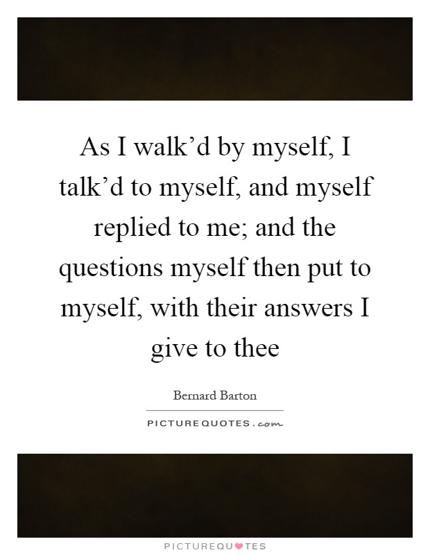 As I walk'd by myself, I talk'd to myself, and myself replied to me; and the questions myself then put to myself, with their answers I give to thee Picture Quote #1