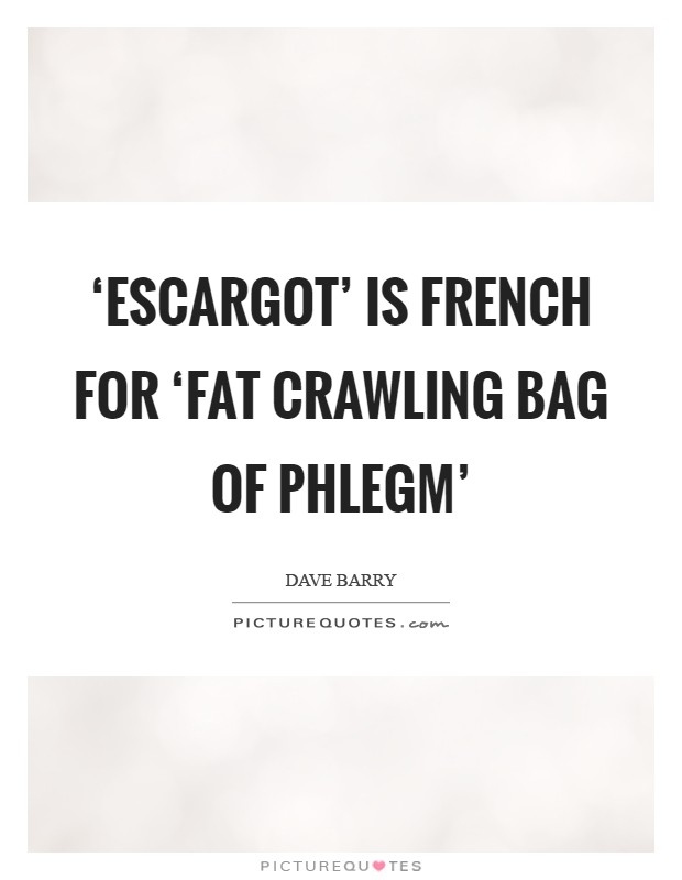 'Escargot' is French for 'fat crawling bag of phlegm' Picture Quote #1