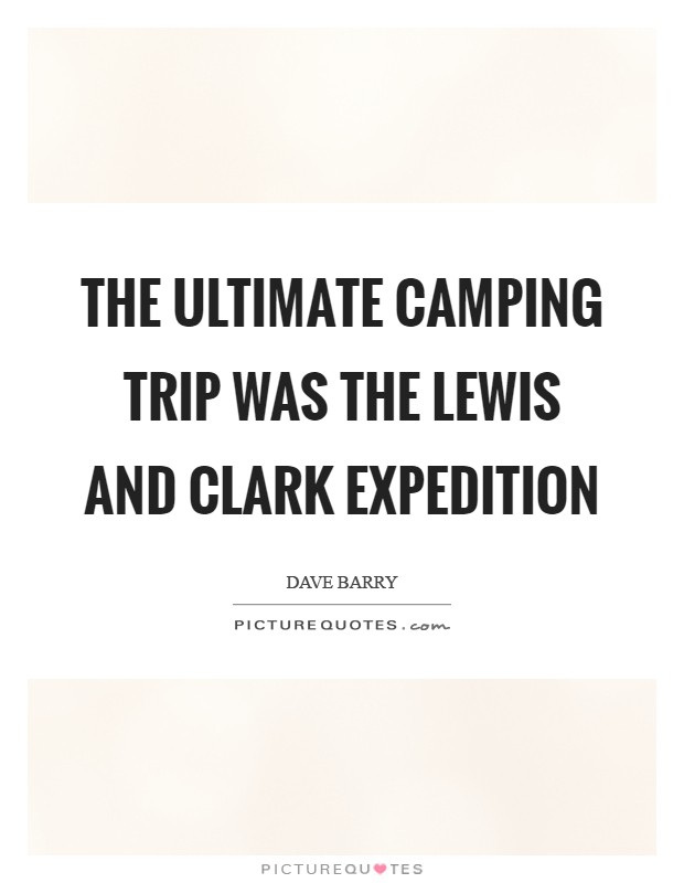 The ultimate camping trip was the Lewis and Clark expedition Picture Quote #1