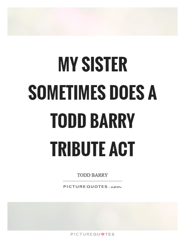 My sister sometimes does a Todd Barry tribute act Picture Quote #1