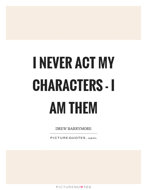 I never act my characters - I am them Picture Quote #1