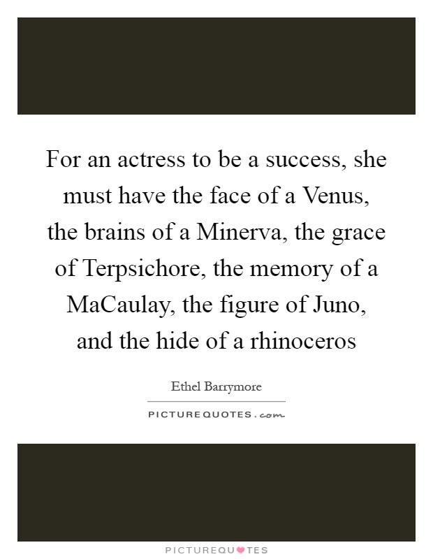 For an actress to be a success, she must have the face of a Venus, the brains of a Minerva, the grace of Terpsichore, the memory of a MaCaulay, the figure of Juno, and the hide of a rhinoceros Picture Quote #1