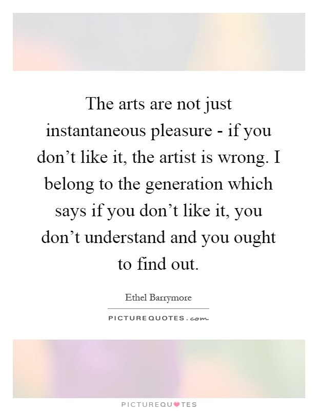 The arts are not just instantaneous pleasure - if you don't like it, the artist is wrong. I belong to the generation which says if you don't like it, you don't understand and you ought to find out Picture Quote #1