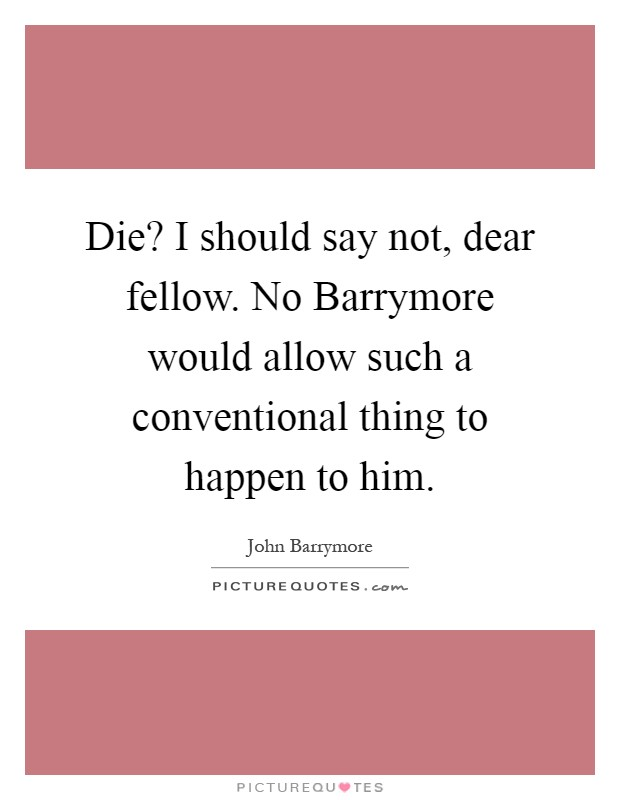 Die? I should say not, dear fellow. No Barrymore would allow such a conventional thing to happen to him Picture Quote #1