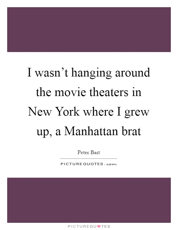 I wasn't hanging around the movie theaters in New York where I grew up, a Manhattan brat Picture Quote #1
