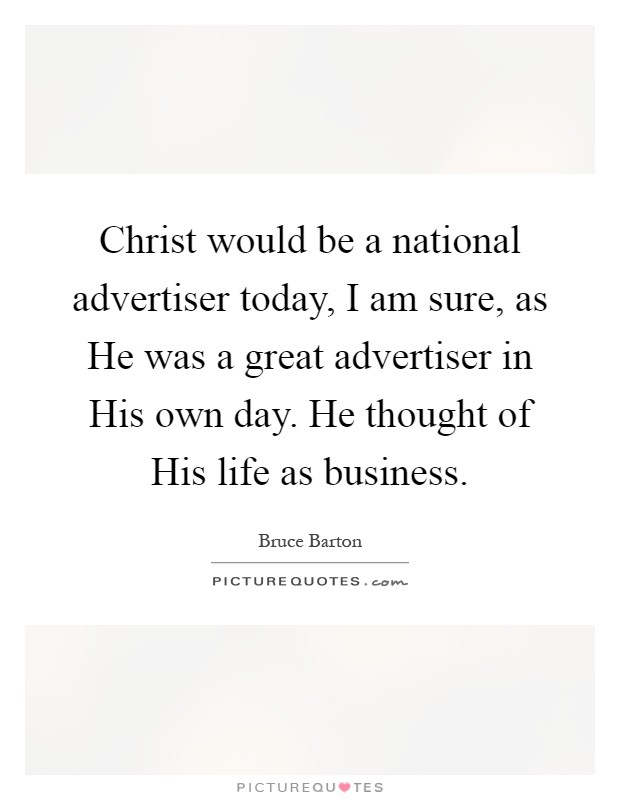 Christ would be a national advertiser today, I am sure, as He was a great advertiser in His own day. He thought of His life as business Picture Quote #1