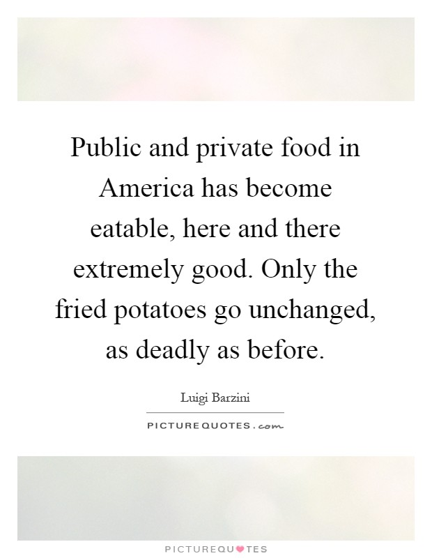 Public and private food in America has become eatable, here and there extremely good. Only the fried potatoes go unchanged, as deadly as before Picture Quote #1