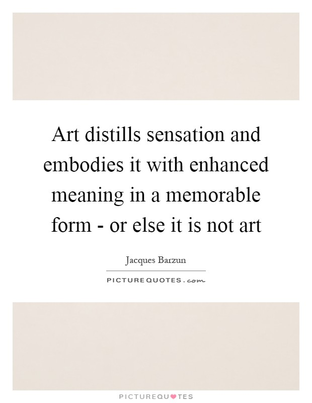 Art distills sensation and embodies it with enhanced meaning in a memorable form - or else it is not art Picture Quote #1