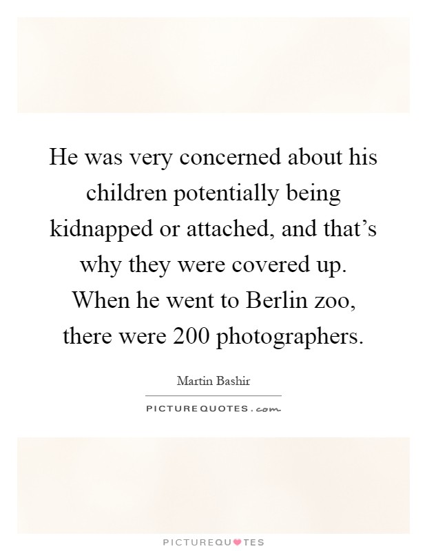 He was very concerned about his children potentially being kidnapped or attached, and that's why they were covered up. When he went to Berlin zoo, there were 200 photographers Picture Quote #1