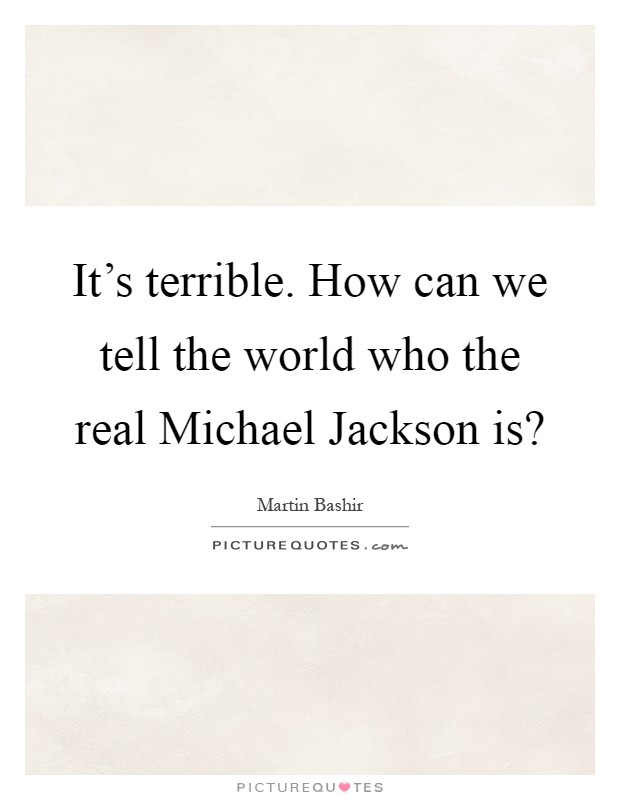It's terrible. How can we tell the world who the real Michael Jackson is? Picture Quote #1