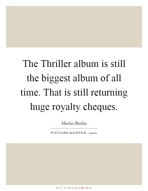 The Thriller album is still the biggest album of all time. That is still returning huge royalty cheques Picture Quote #1