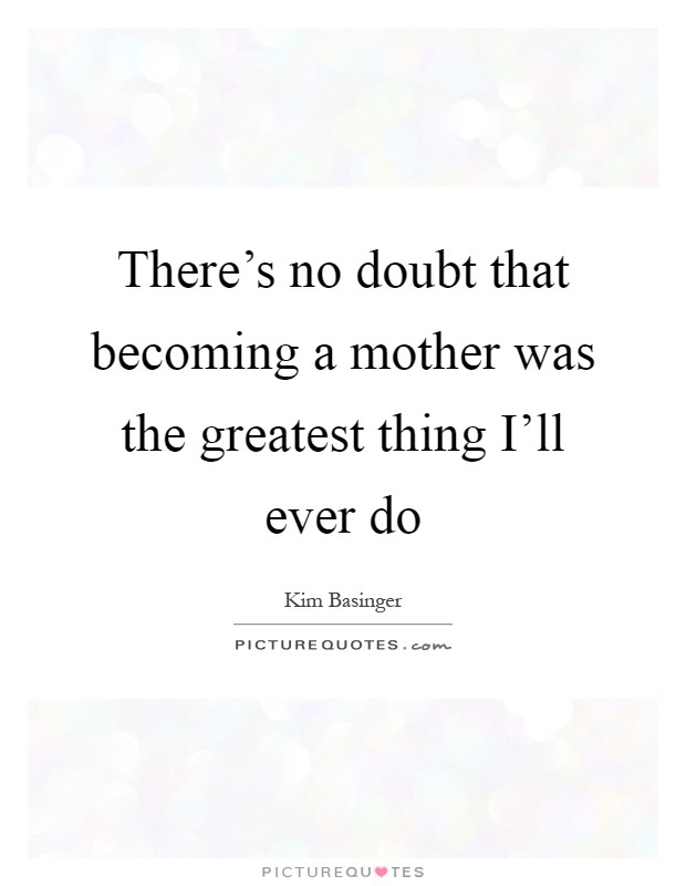 There's no doubt that becoming a mother was the greatest thing I'll ever do Picture Quote #1