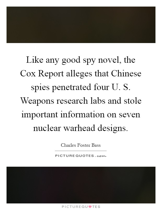 Like any good spy novel, the Cox Report alleges that Chinese spies penetrated four U. S. Weapons research labs and stole important information on seven nuclear warhead designs Picture Quote #1