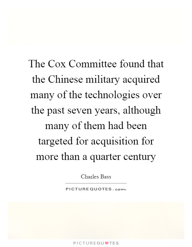 The Cox Committee found that the Chinese military acquired many of the technologies over the past seven years, although many of them had been targeted for acquisition for more than a quarter century Picture Quote #1
