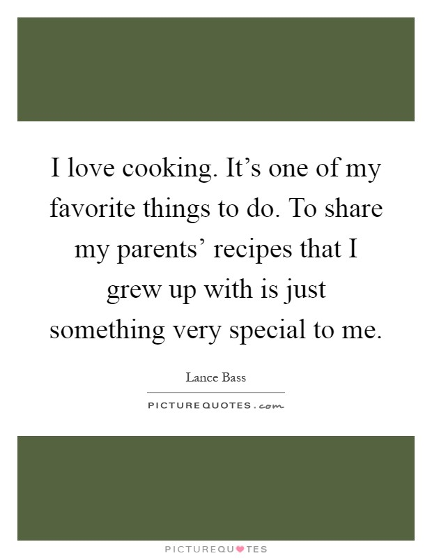 I love cooking. It's one of my favorite things to do. To share my parents' recipes that I grew up with is just something very special to me Picture Quote #1