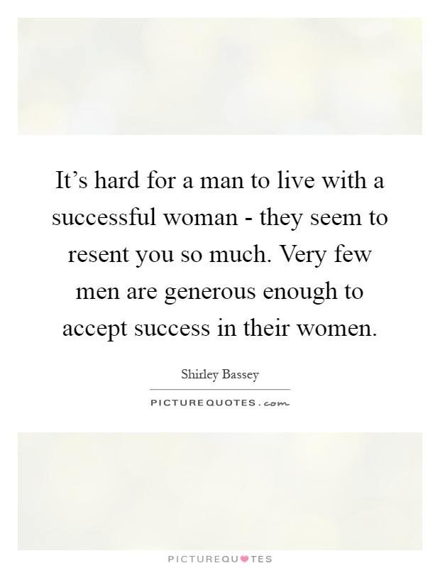 It's hard for a man to live with a successful woman - they seem to resent you so much. Very few men are generous enough to accept success in their women Picture Quote #1