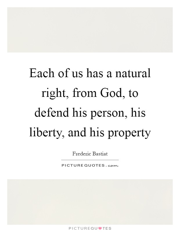Each of us has a natural right, from God, to defend his person, his liberty, and his property Picture Quote #1