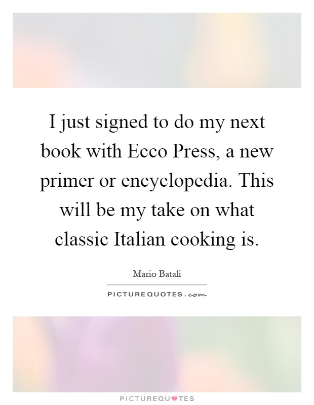 I just signed to do my next book with Ecco Press, a new primer or encyclopedia. This will be my take on what classic Italian cooking is Picture Quote #1