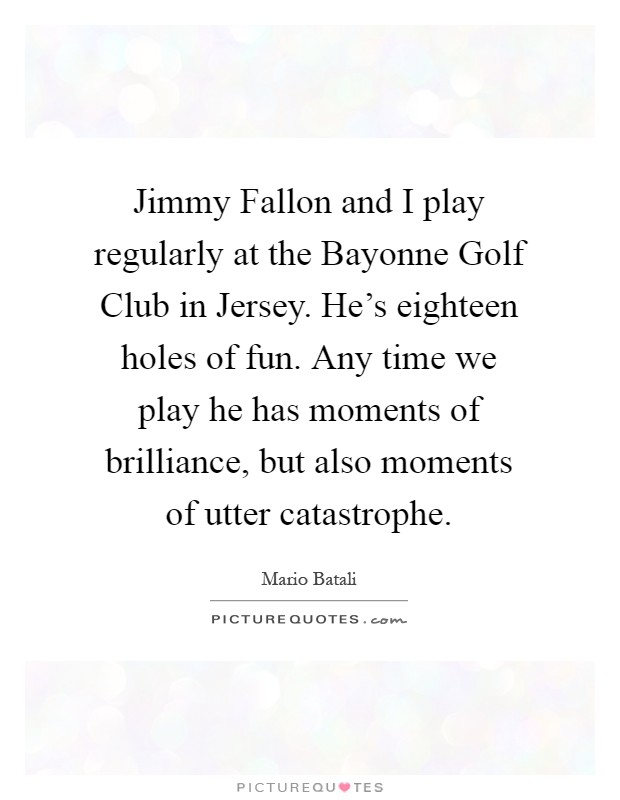 Jimmy Fallon and I play regularly at the Bayonne Golf Club in Jersey. He's eighteen holes of fun. Any time we play he has moments of brilliance, but also moments of utter catastrophe Picture Quote #1