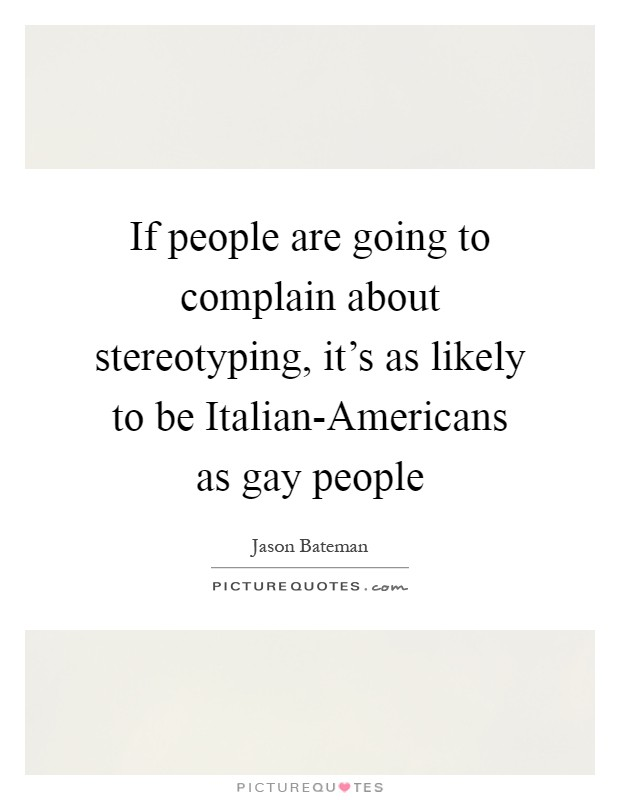 If people are going to complain about stereotyping, it's as likely to be Italian-Americans as gay people Picture Quote #1