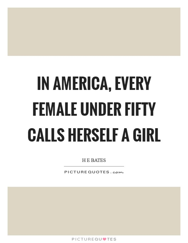 In America, every female under fifty calls herself a girl Picture Quote #1