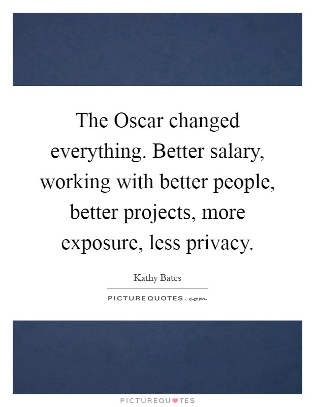 The Oscar changed everything. Better salary, working with better people, better projects, more exposure, less privacy Picture Quote #1