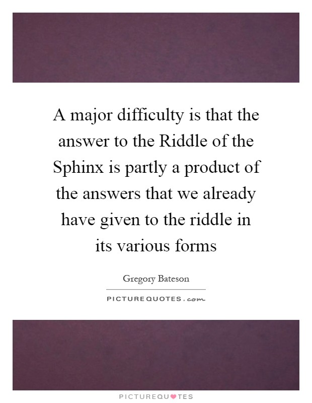 A major difficulty is that the answer to the Riddle of the Sphinx is partly a product of the answers that we already have given to the riddle in its various forms Picture Quote #1