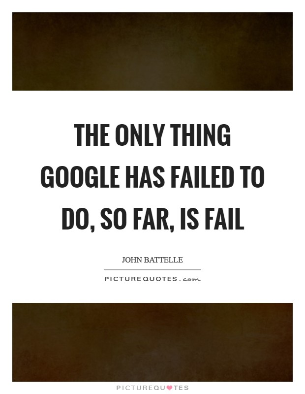 The only thing Google has failed to do, so far, is fail Picture Quote #1