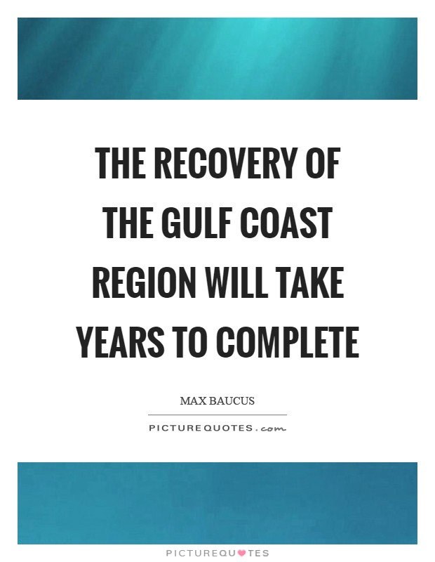 The recovery of the Gulf Coast region will take years to complete Picture Quote #1