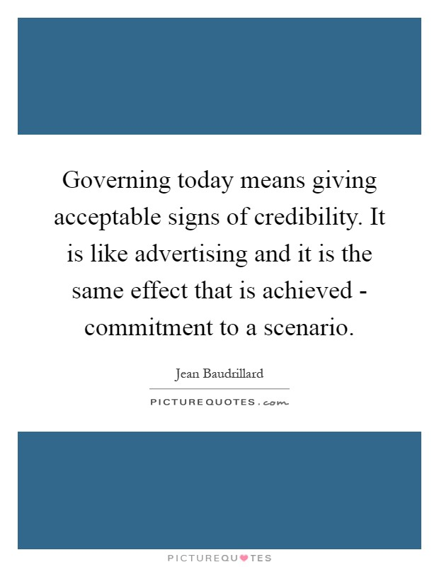 Governing today means giving acceptable signs of credibility. It is like advertising and it is the same effect that is achieved - commitment to a scenario Picture Quote #1