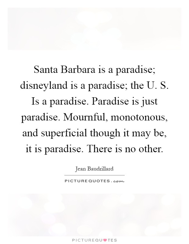 Santa Barbara is a paradise; disneyland is a paradise; the U. S. Is a paradise. Paradise is just paradise. Mournful, monotonous, and superficial though it may be, it is paradise. There is no other Picture Quote #1