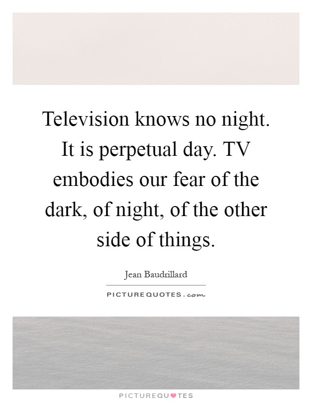Television knows no night. It is perpetual day. TV embodies our fear of the dark, of night, of the other side of things Picture Quote #1