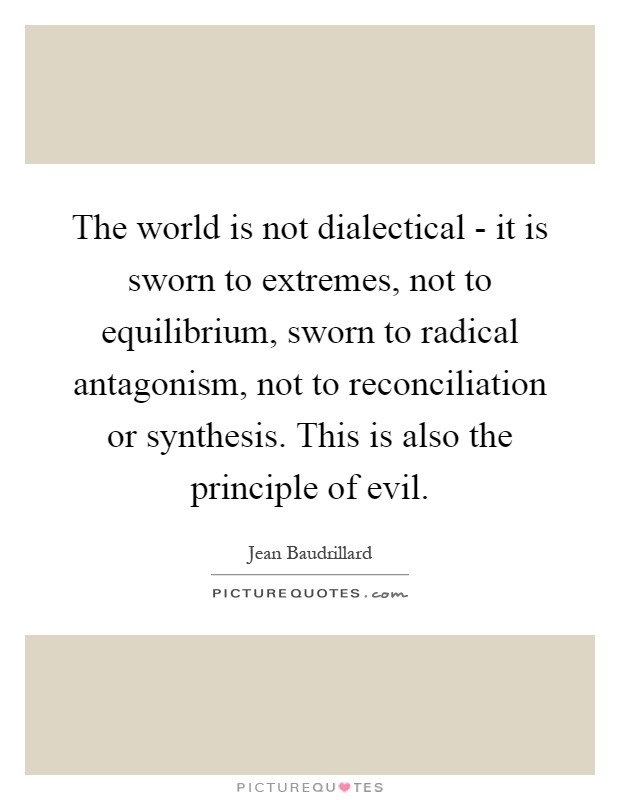 The world is not dialectical - it is sworn to extremes, not to equilibrium, sworn to radical antagonism, not to reconciliation or synthesis. This is also the principle of evil Picture Quote #1