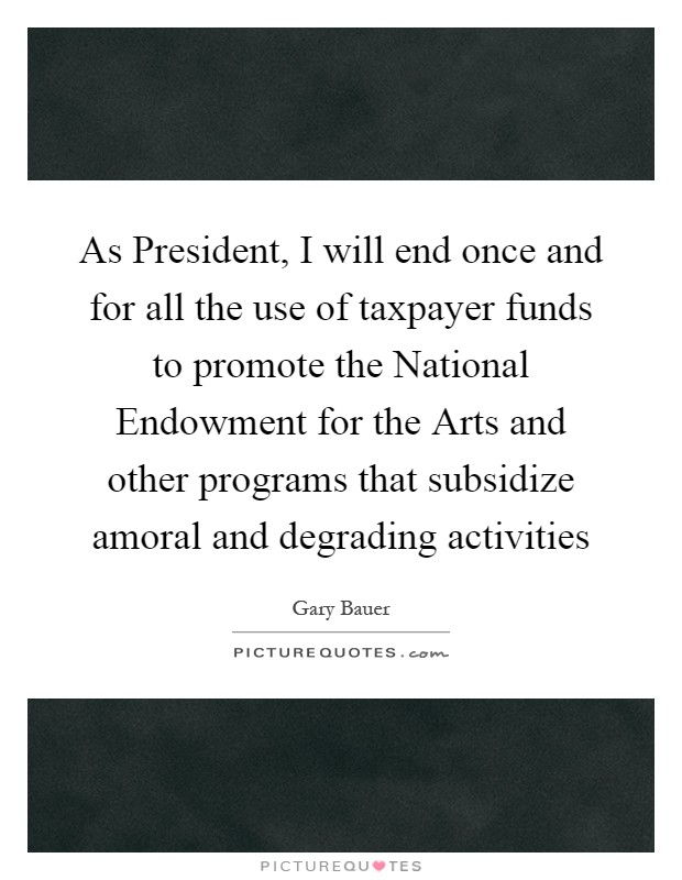As President, I will end once and for all the use of taxpayer funds to promote the National Endowment for the Arts and other programs that subsidize amoral and degrading activities Picture Quote #1