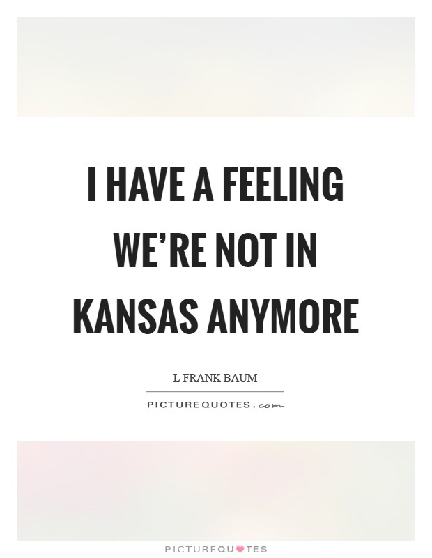 I have a feeling we're not in Kansas anymore Picture Quote #1