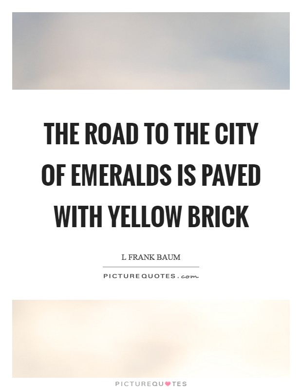 The road to the City of Emeralds is paved with yellow brick Picture Quote #1